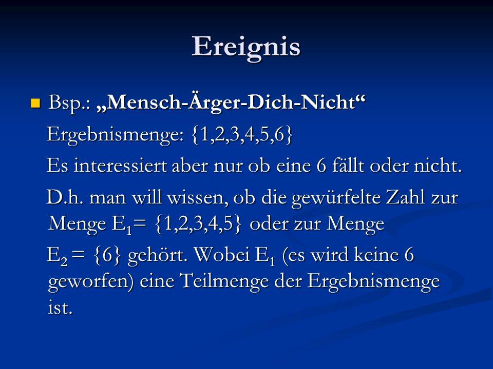 Ereignis Bsp.: Mensch-Ärger-Dich-Nicht Bsp.: Mensch-Ärger-Dich-Nicht Ergebnismenge: {1,2,3,4,5,6} Ergebnismenge: {1,2,3,4,5,6} Es interessiert aber nur ob eine 6 fällt oder nicht.