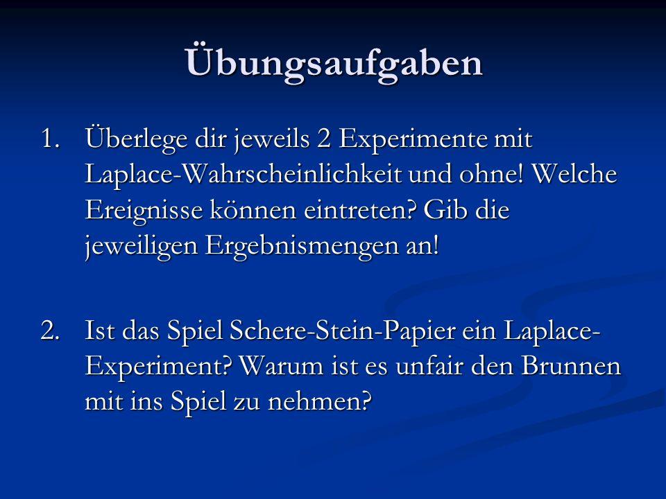 Übungsaufgaben 1.Überlege dir jeweils 2 Experimente mit Laplace-Wahrscheinlichkeit und ohne! Welche Ereignisse können eintreten? Gib die jeweiligen Er