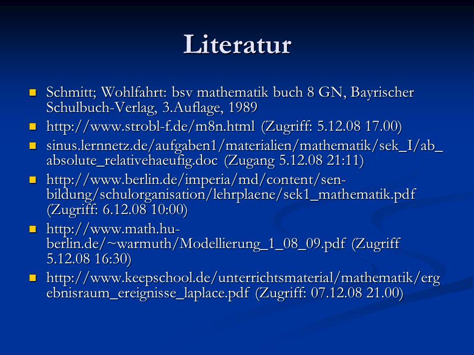 Literatur Schmitt; Wohlfahrt: bsv mathematik buch 8 GN, Bayrischer Schulbuch-Verlag, 3.Auflage, 1989 Schmitt; Wohlfahrt: bsv mathematik buch 8 GN, Bayrischer Schulbuch-Verlag, 3.Auflage, 1989 http://www.strobl-f.de/m8n.html (Zugriff: 5.12.08 17.00) http://www.strobl-f.de/m8n.html (Zugriff: 5.12.08 17.00) sinus.lernnetz.de/aufgaben1/materialien/mathematik/sek_I/ab_ absolute_relativehaeufig.doc (Zugang 5.12.08 21:11) sinus.lernnetz.de/aufgaben1/materialien/mathematik/sek_I/ab_ absolute_relativehaeufig.doc (Zugang 5.12.08 21:11) http://www.berlin.de/imperia/md/content/sen- bildung/schulorganisation/lehrplaene/sek1_mathematik.pdf (Zugriff: 6.12.08 10:00) http://www.berlin.de/imperia/md/content/sen- bildung/schulorganisation/lehrplaene/sek1_mathematik.pdf (Zugriff: 6.12.08 10:00) http://www.math.hu- berlin.de/~warmuth/Modellierung_1_08_09.pdf (Zugriff 5.12.08 16:30) http://www.math.hu- berlin.de/~warmuth/Modellierung_1_08_09.pdf (Zugriff 5.12.08 16:30) http://www.keepschool.de/unterrichtsmaterial/mathematik/erg ebnisraum_ereignisse_laplace.pdf (Zugriff: 07.12.08 21.00) http://www.keepschool.de/unterrichtsmaterial/mathematik/erg ebnisraum_ereignisse_laplace.pdf (Zugriff: 07.12.08 21.00)