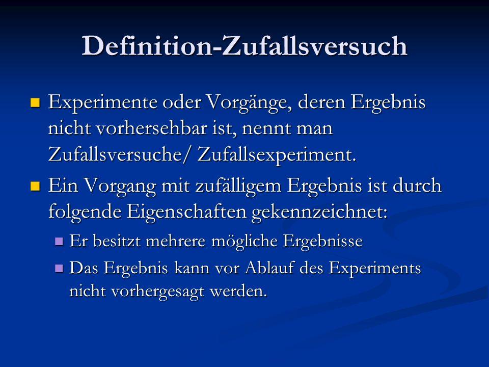 Definition-Zufallsversuch Experimente oder Vorgänge, deren Ergebnis nicht vorhersehbar ist, nennt man Zufallsversuche/ Zufallsexperiment. Experimente