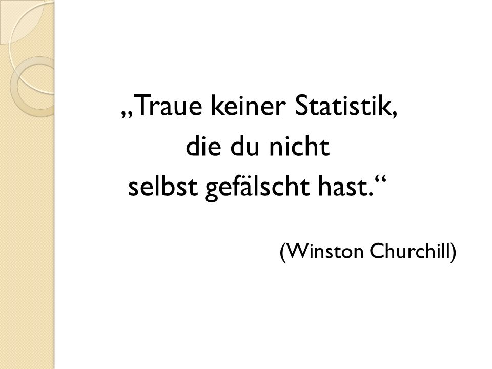 Traue keiner Statistik, die du nicht selbst gefälscht hast. (Winston Churchill)