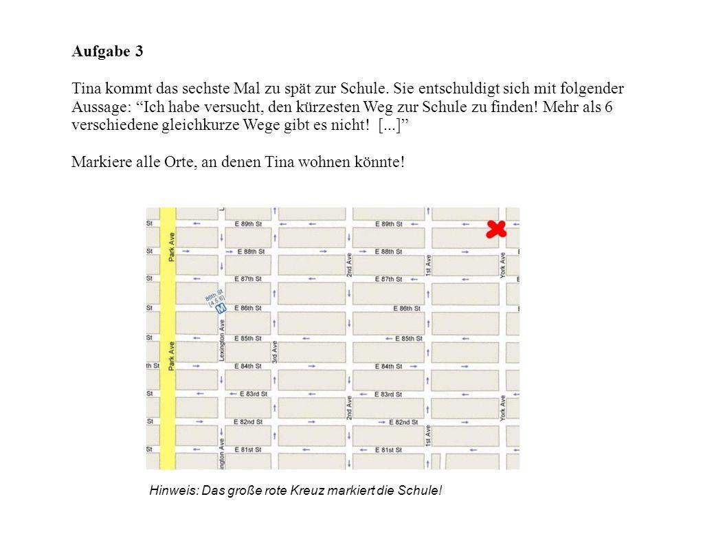 Aufgabe 3 Tina kommt das sechste Mal zu spät zur Schule. Sie entschuldigt sich mit folgender Aussage: Ich habe versucht, den kürzesten Weg zur Schule