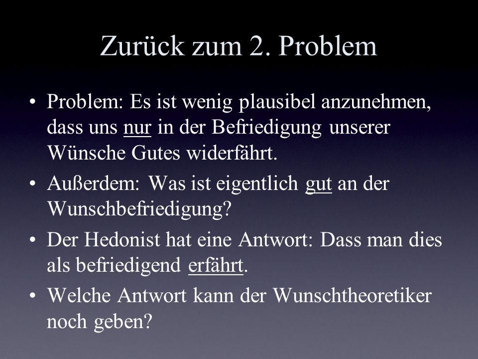 Zurück zum 2. Problem Problem: Es ist wenig plausibel anzunehmen, dass uns nur in der Befriedigung unserer Wünsche Gutes widerfährt. Außerdem: Was ist