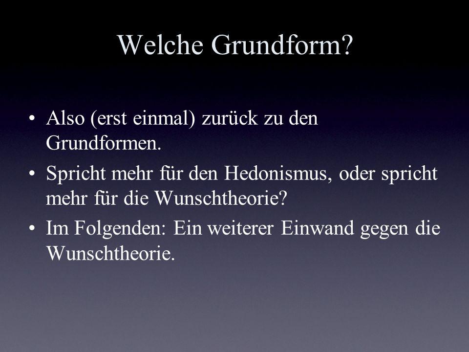 Welche Grundform? Also (erst einmal) zurück zu den Grundformen. Spricht mehr für den Hedonismus, oder spricht mehr für die Wunschtheorie? Im Folgenden