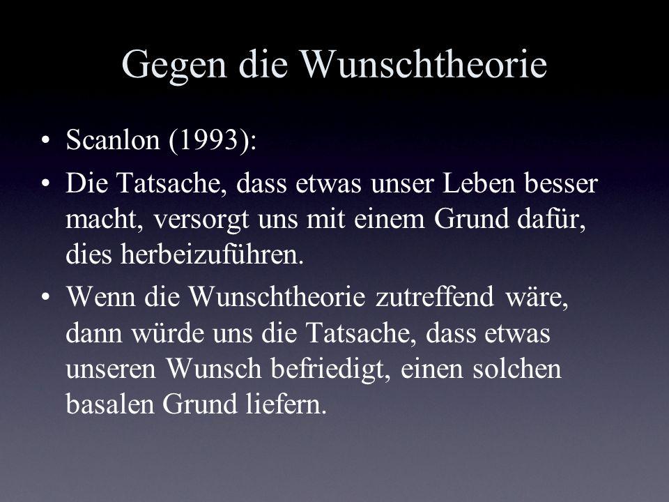 Gegen die Wunschtheorie Scanlon (1993): Die Tatsache, dass etwas unser Leben besser macht, versorgt uns mit einem Grund dafür, dies herbeizuführen. We