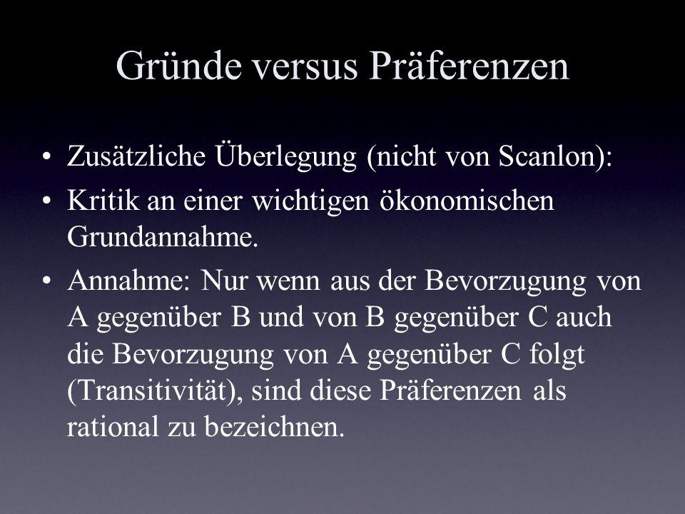 Gründe versus Präferenzen Zusätzliche Überlegung (nicht von Scanlon): Kritik an einer wichtigen ökonomischen Grundannahme. Annahme: Nur wenn aus der B