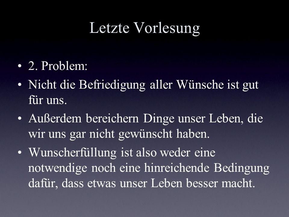 Letzte Vorlesung 2. Problem: Nicht die Befriedigung aller Wünsche ist gut für uns. Außerdem bereichern Dinge unser Leben, die wir uns gar nicht gewüns