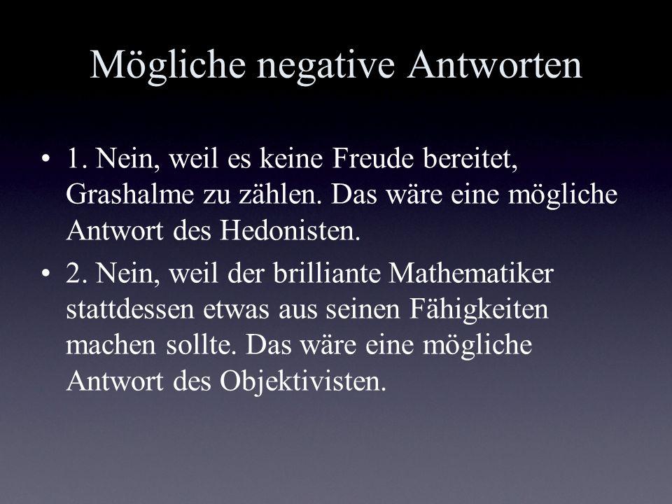 Mögliche negative Antworten 1. Nein, weil es keine Freude bereitet, Grashalme zu zählen. Das wäre eine mögliche Antwort des Hedonisten. 2. Nein, weil