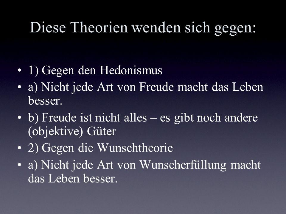 Diese Theorien wenden sich gegen: 1) Gegen den Hedonismus a) Nicht jede Art von Freude macht das Leben besser. b) Freude ist nicht alles – es gibt noc