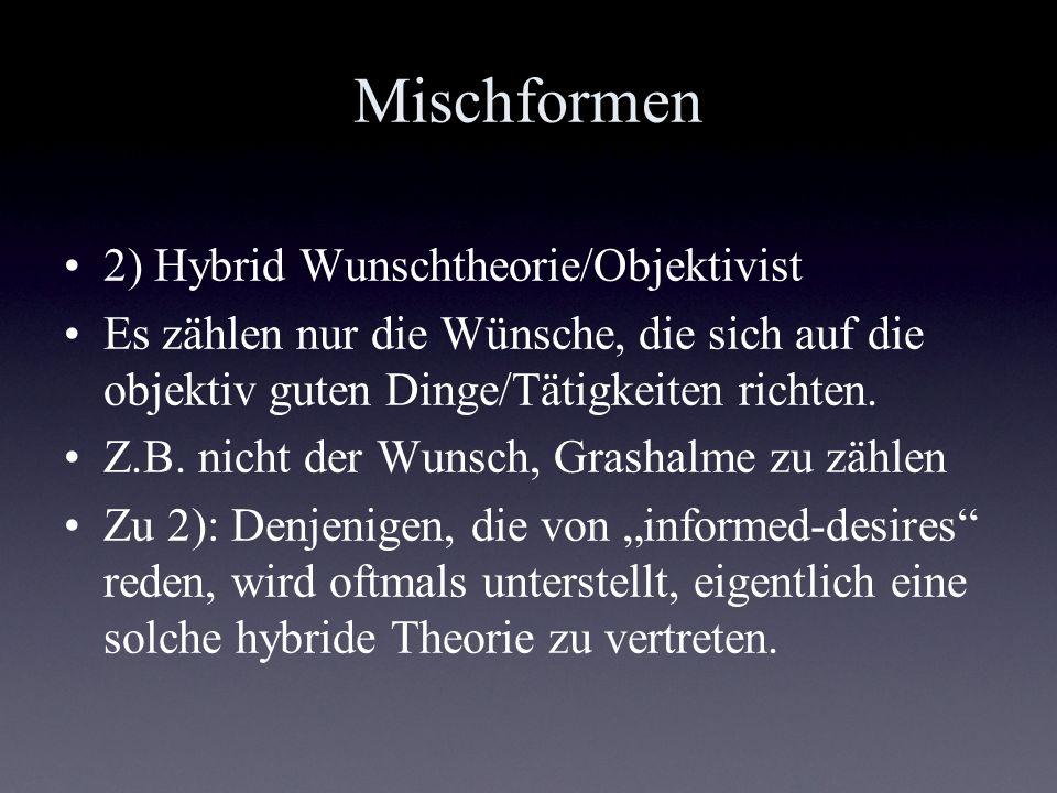 Mischformen 2) Hybrid Wunschtheorie/Objektivist Es zählen nur die Wünsche, die sich auf die objektiv guten Dinge/Tätigkeiten richten. Z.B. nicht der W