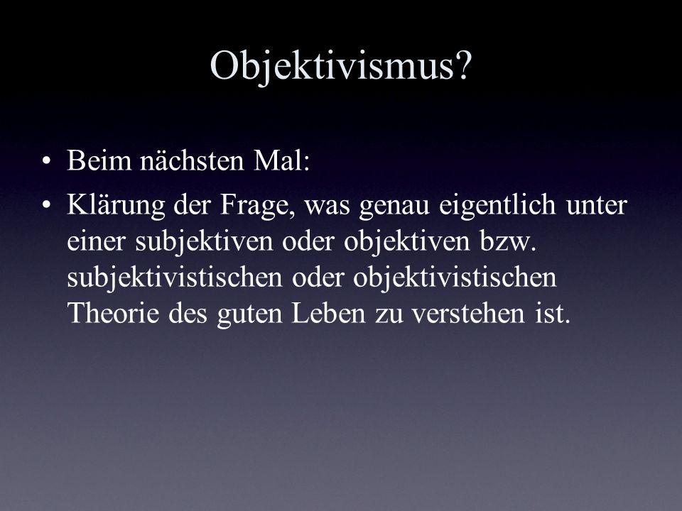 Objektivismus? Beim nächsten Mal: Klärung der Frage, was genau eigentlich unter einer subjektiven oder objektiven bzw. subjektivistischen oder objekti