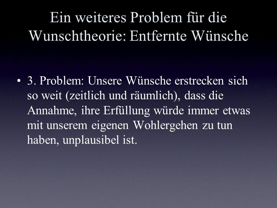Ein weiteres Problem für die Wunschtheorie: Entfernte Wünsche 3. Problem: Unsere Wünsche erstrecken sich so weit (zeitlich und räumlich), dass die Ann