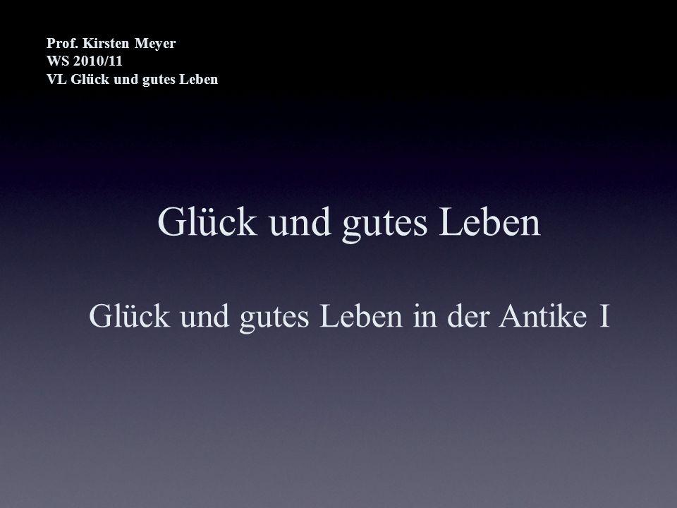 Glück und gutes Leben Glück und gutes Leben in der Antike I Prof. Kirsten Meyer WS 2010/11 VL Glück und gutes Leben