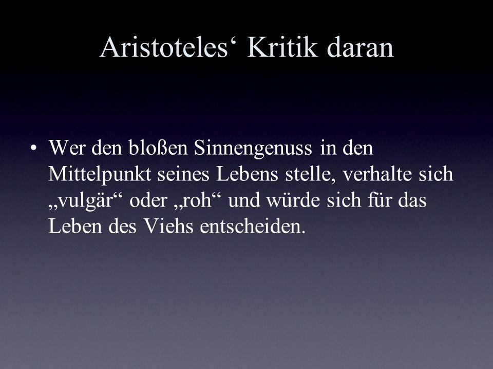 Aristoteles Kritik daran Wer den bloßen Sinnengenuss in den Mittelpunkt seines Lebens stelle, verhalte sich vulgär oder roh und würde sich für das Leb