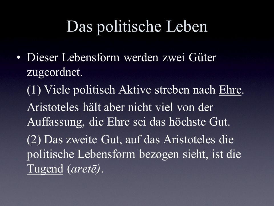 Das politische Leben Dieser Lebensform werden zwei Güter zugeordnet. (1) Viele politisch Aktive streben nach Ehre. Aristoteles hält aber nicht viel vo