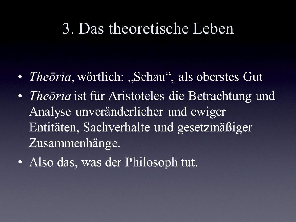 3. Das theoretische Leben Theōria, wörtlich: Schau, als oberstes Gut Theōria ist für Aristoteles die Betrachtung und Analyse unveränderlicher und ewig
