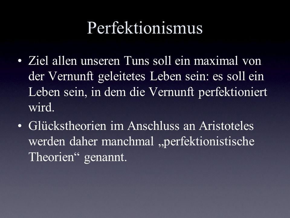 Perfektionismus Ziel allen unseren Tuns soll ein maximal von der Vernunft geleitetes Leben sein: es soll ein Leben sein, in dem die Vernunft perfektio