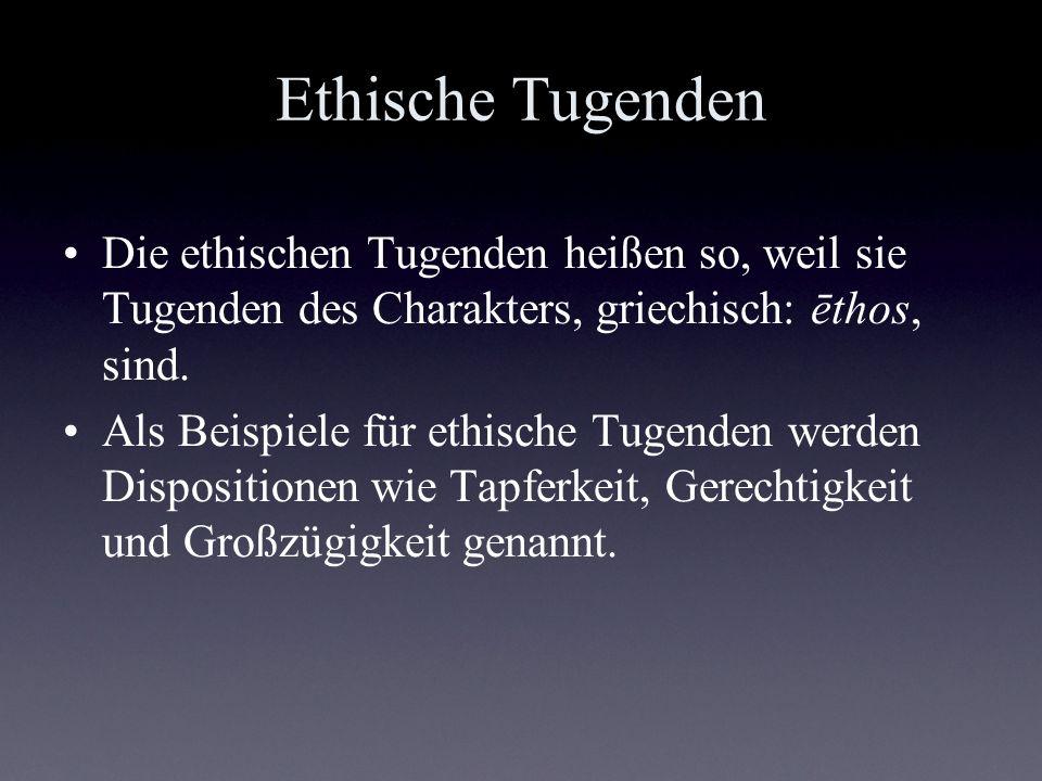 Ethische Tugenden Die ethischen Tugenden heißen so, weil sie Tugenden des Charakters, griechisch: ēthos, sind. Als Beispiele für ethische Tugenden wer
