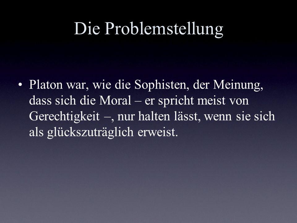 Die Problemstellung Platon war, wie die Sophisten, der Meinung, dass sich die Moral – er spricht meist von Gerechtigkeit –, nur halten lässt, wenn sie