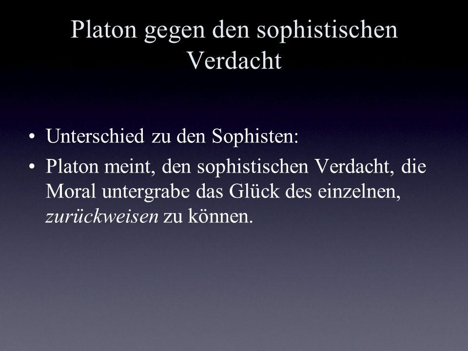 Platon gegen den sophistischen Verdacht Unterschied zu den Sophisten: Platon meint, den sophistischen Verdacht, die Moral untergrabe das Glück des ein