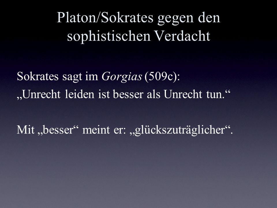 Platon/Sokrates gegen den sophistischen Verdacht Sokrates sagt im Gorgias (509c): Unrecht leiden ist besser als Unrecht tun. Mit besser meint er: glüc