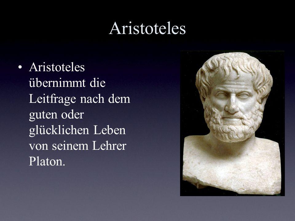 Aristoteles Aristoteles übernimmt die Leitfrage nach dem guten oder glücklichen Leben von seinem Lehrer Platon.