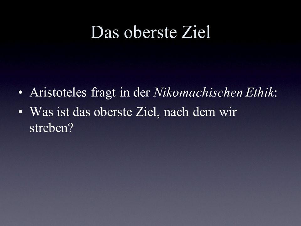 Das oberste Ziel Aristoteles fragt in der Nikomachischen Ethik: Was ist das oberste Ziel, nach dem wir streben?