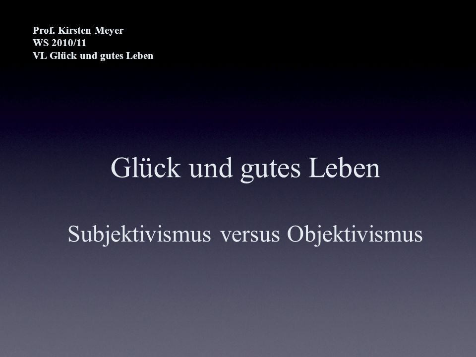 Glück und gutes Leben Subjektivismus versus Objektivismus Prof. Kirsten Meyer WS 2010/11 VL Glück und gutes Leben