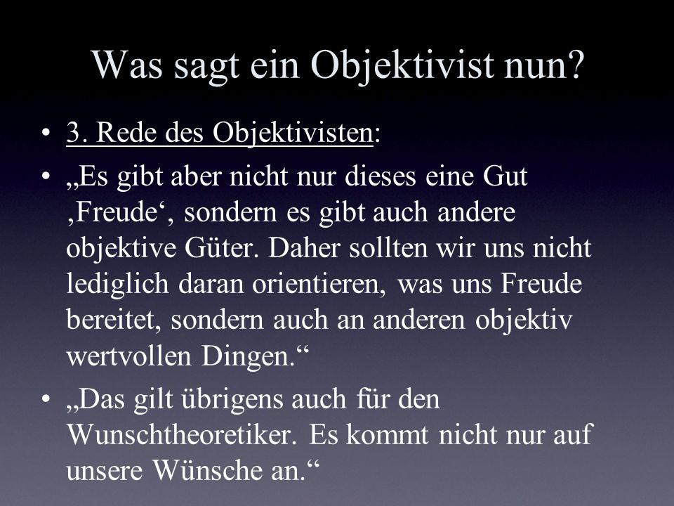 Was sagt ein Objektivist nun? 3. Rede des Objektivisten: Es gibt aber nicht nur dieses eine Gut Freude, sondern es gibt auch andere objektive Güter. D