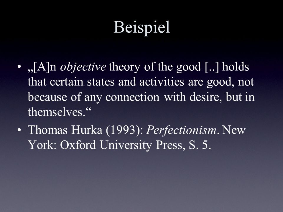 Beispiel [A]n objective theory of the good [..] holds that certain states and activities are good, not because of any connection with desire, but in t