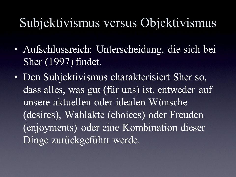 Subjektivismus versus Objektivismus Aufschlussreich: Unterscheidung, die sich bei Sher (1997) findet. Den Subjektivismus charakterisiert Sher so, dass