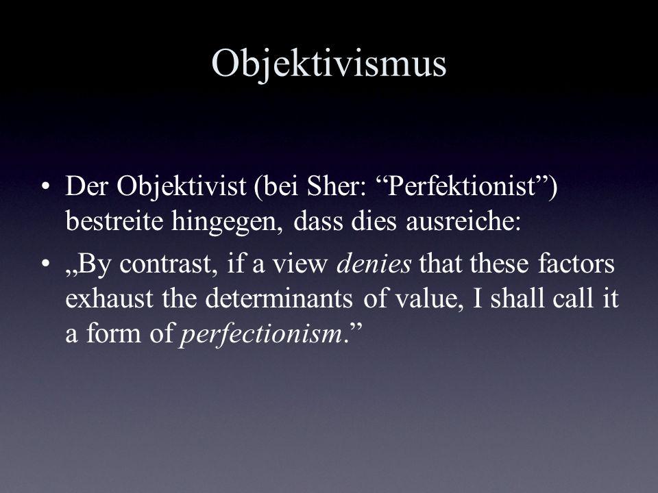 Objektivismus Der Objektivist (bei Sher: Perfektionist) bestreite hingegen, dass dies ausreiche: By contrast, if a view denies that these factors exha