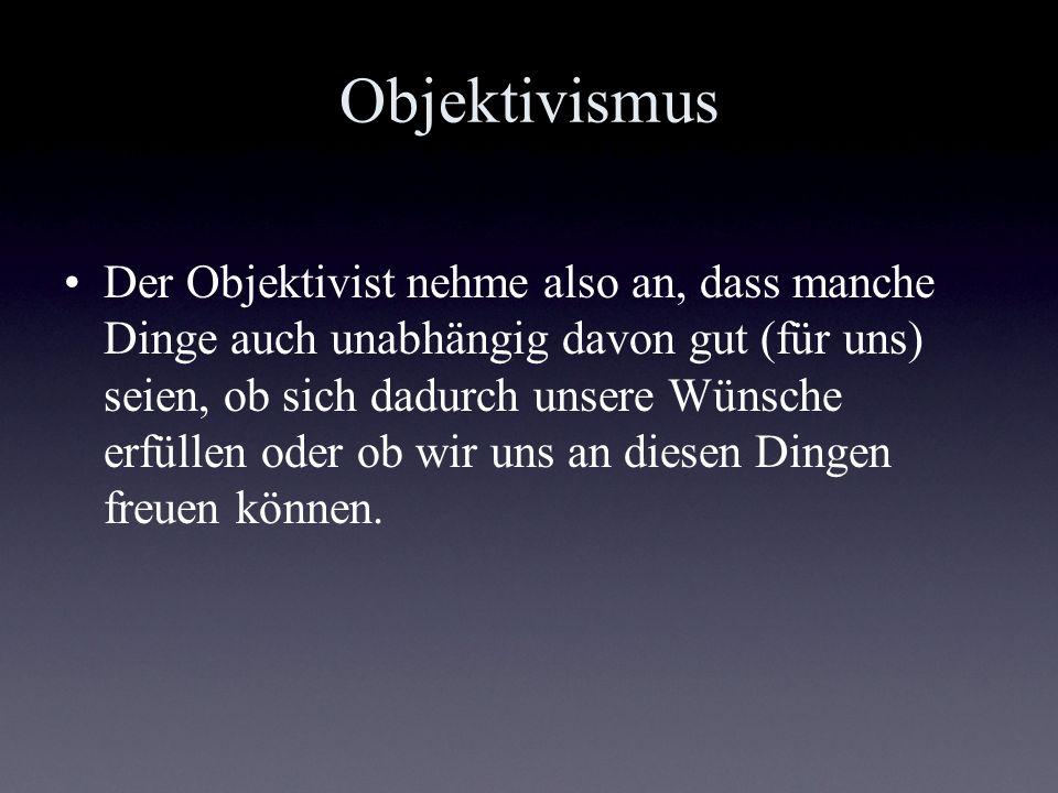 Objektivismus Der Objektivist nehme also an, dass manche Dinge auch unabhängig davon gut (für uns) seien, ob sich dadurch unsere Wünsche erfüllen oder