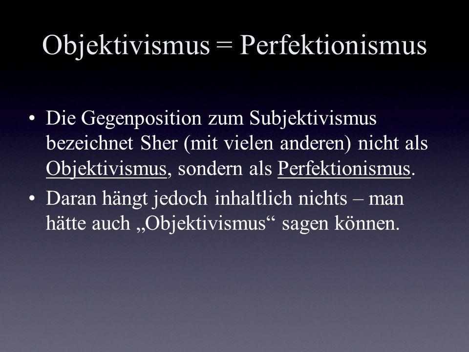 Objektivismus = Perfektionismus Die Gegenposition zum Subjektivismus bezeichnet Sher (mit vielen anderen) nicht als Objektivismus, sondern als Perfekt