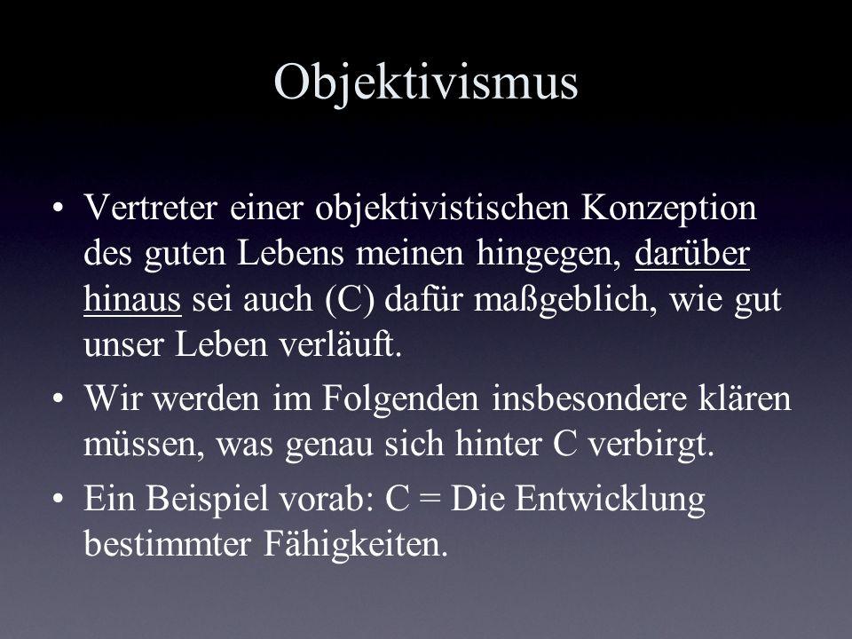 Objektivismus Vertreter einer objektivistischen Konzeption des guten Lebens meinen hingegen, darüber hinaus sei auch (C) dafür maßgeblich, wie gut uns