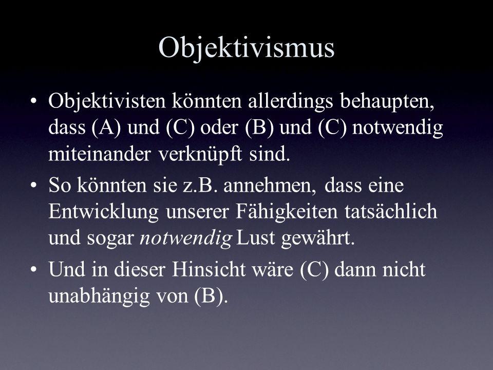 Objektivismus Objektivisten könnten allerdings behaupten, dass (A) und (C) oder (B) und (C) notwendig miteinander verknüpft sind. So könnten sie z.B.