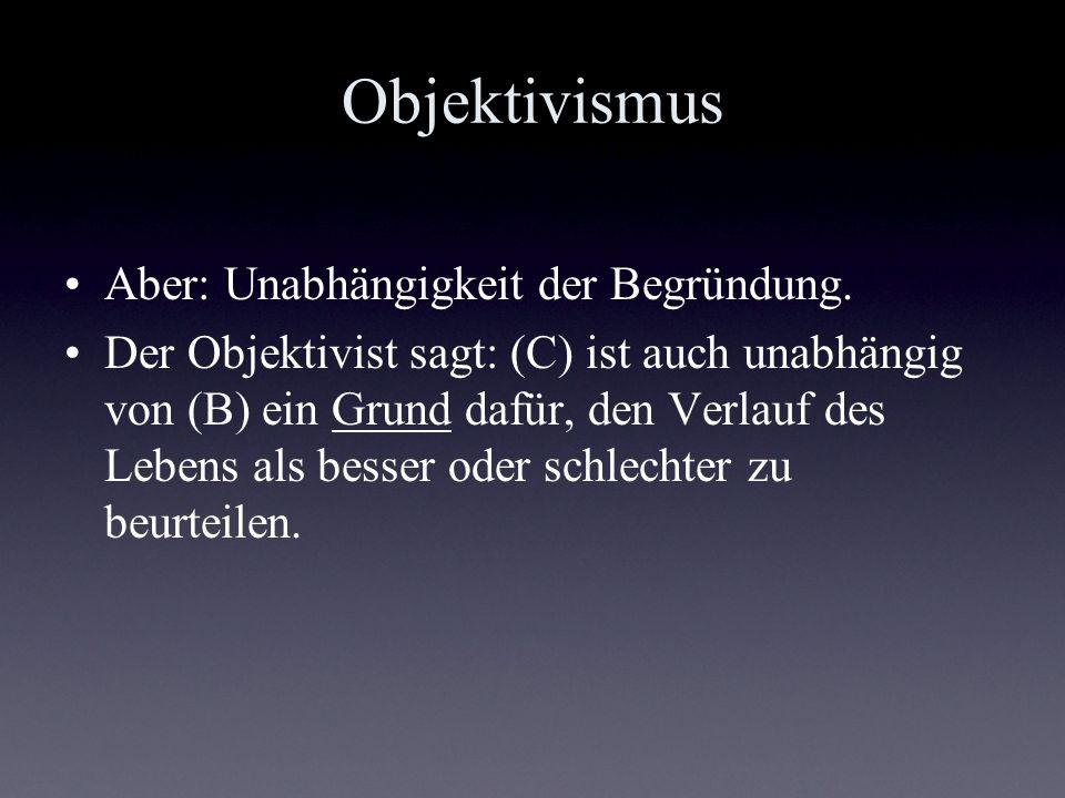 Objektivismus Aber: Unabhängigkeit der Begründung. Der Objektivist sagt: (C) ist auch unabhängig von (B) ein Grund dafür, den Verlauf des Lebens als b