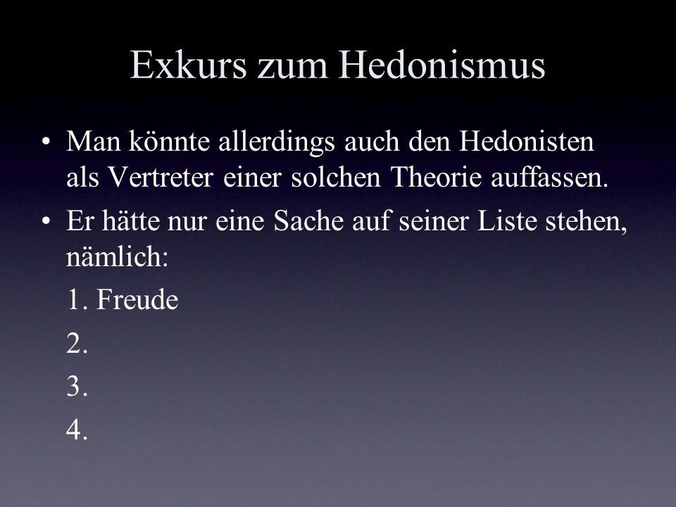 Exkurs zum Hedonismus Man könnte allerdings auch den Hedonisten als Vertreter einer solchen Theorie auffassen. Er hätte nur eine Sache auf seiner List
