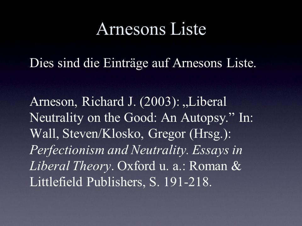 Arnesons Liste Dies sind die Einträge auf Arnesons Liste. Arneson, Richard J. (2003): Liberal Neutrality on the Good: An Autopsy. In: Wall, Steven/Klo