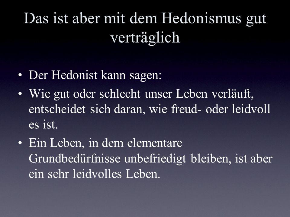 Das ist aber mit dem Hedonismus gut verträglich Der Hedonist kann sagen: Wie gut oder schlecht unser Leben verläuft, entscheidet sich daran, wie freud
