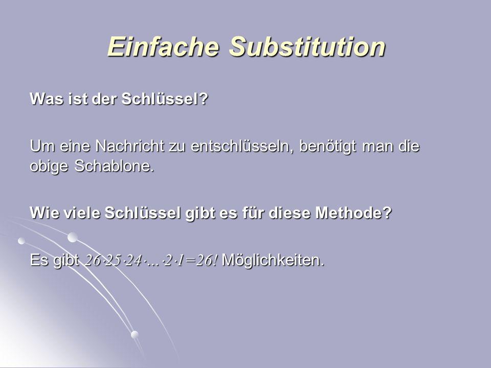 Einfache Substitution Die Verschlüsselung: Jedem Buchstaben des Alphabets wird ein anderer beliebiger Buchstabe zugeordnet. Dabei dürfen keine zwei Ze