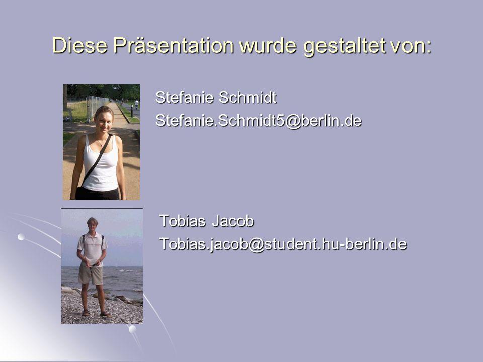 Diese Präsentation wurde gestaltet von: Stefanie Schmidt Stefanie.Schmidt5@berlin.de Tobias Jacob Tobias.jacob@student.hu-berlin.de