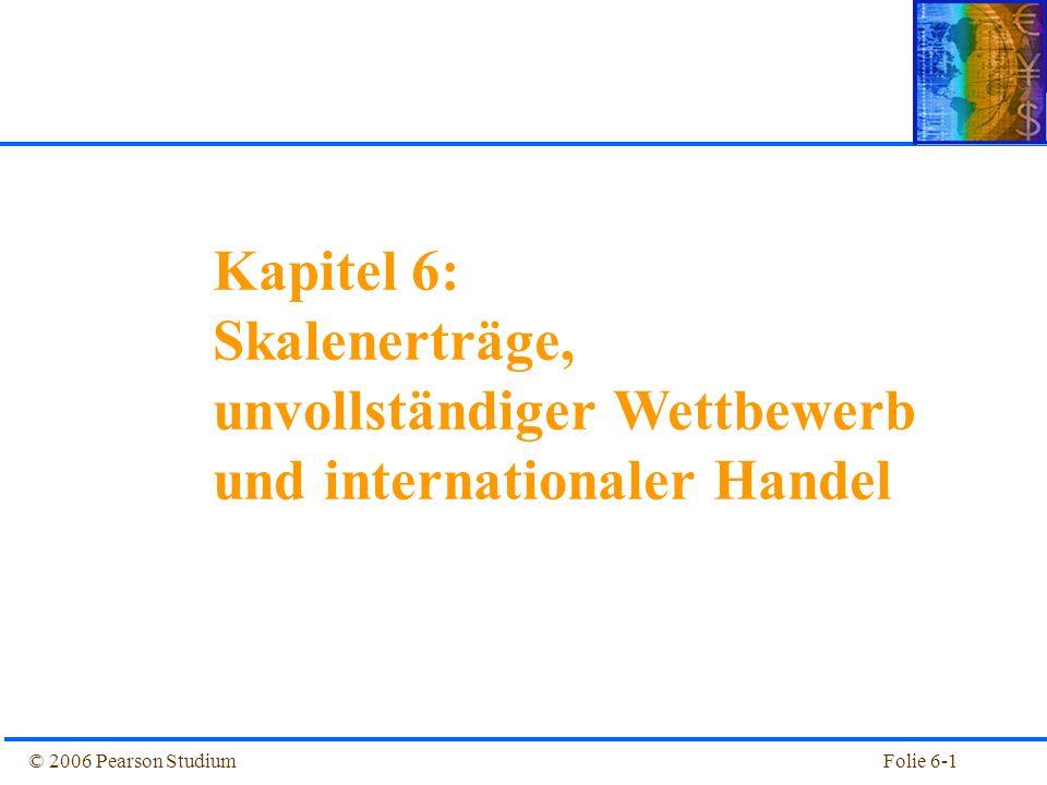 © 2006 Pearson StudiumFolie 6-1 Kapitel 1 Einführung Kapitel 6: Skalenerträge, unvollständiger Wettbewerb und internationaler Handel