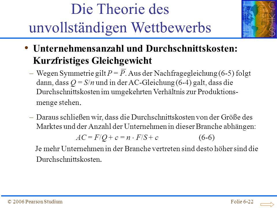 © 2006 Pearson StudiumFolie 6-22 Unternehmensanzahl und Durchschnittskosten: Kurzfristiges Gleichgewicht Die Theorie des unvollständigen Wettbewerbs –Wegen Symmetrie gilt P = P.