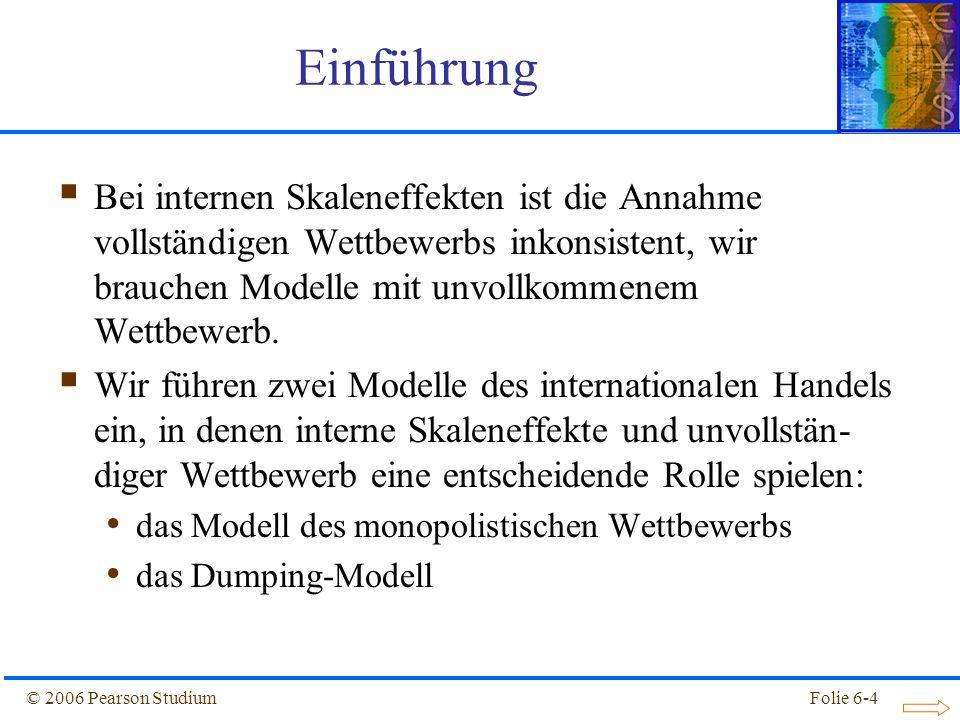 © 2006 Pearson StudiumFolie 6-4 Einführung Bei internen Skaleneffekten ist die Annahme vollständigen Wettbewerbs inkonsistent, wir brauchen Modelle mit unvollkommenem Wettbewerb.