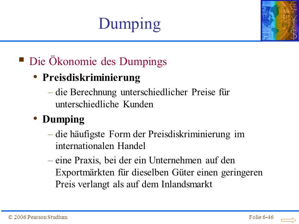 © 2006 Pearson StudiumFolie 6-46 Die Ökonomie des Dumpings Preisdiskriminierung –die Berechnung unterschiedlicher Preise für unterschiedliche Kunden Dumping –die häufigste Form der Preisdiskriminierung im internationalen Handel –eine Praxis, bei der ein Unternehmen auf den Exportmärkten für dieselben Güter einen geringeren Preis verlangt als auf dem Inlandsmarkt Dumping