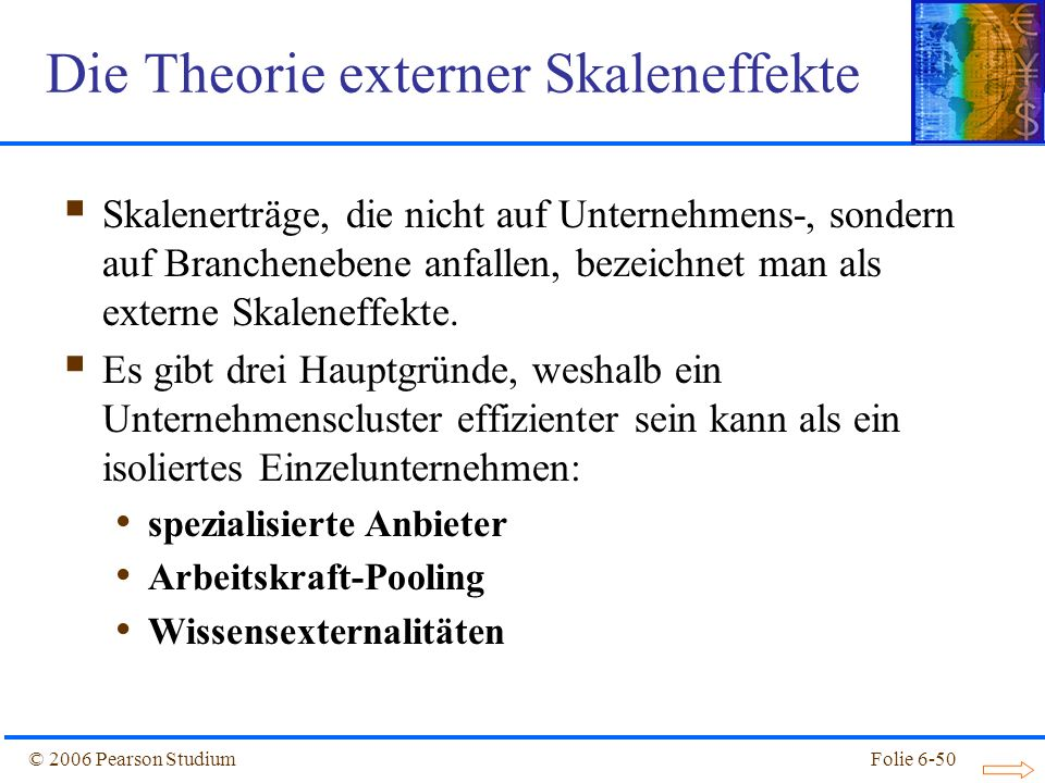 © 2006 Pearson StudiumFolie 6-50 Die Theorie externer Skaleneffekte Skalenerträge, die nicht auf Unternehmens-, sondern auf Branchenebene anfallen, bezeichnet man als externe Skaleneffekte.