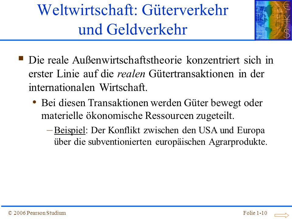 © 2006 Pearson StudiumFolie 1-10 Weltwirtschaft: Güterverkehr und Geldverkehr Die reale Außenwirtschaftstheorie konzentriert sich in erster Linie auf