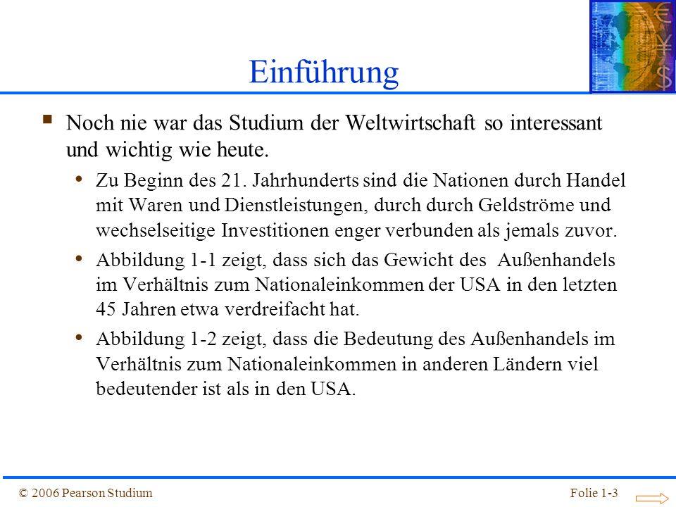 © 2006 Pearson StudiumFolie 1-3 Noch nie war das Studium der Weltwirtschaft so interessant und wichtig wie heute. Zu Beginn des 21. Jahrhunderts sind