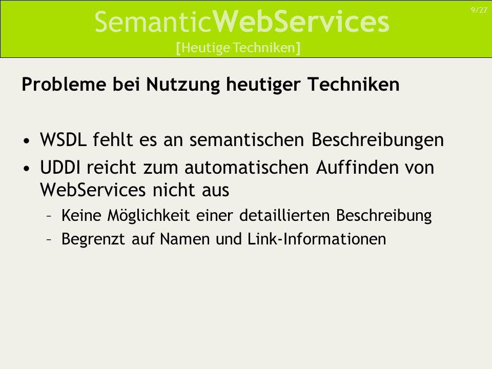 Semantic WebServices Probleme bei Nutzung heutiger Techniken WSDL fehlt es an semantischen Beschreibungen UDDI reicht zum automatischen Auffinden von